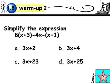 Simplify the expression 8(x+3)-4x-(x+1) a. 3x+2b. 3x+4 c. 3x+23d. 3x+25 2 1.8 warm-up 2.
