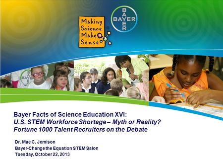 Bayer Facts of Science Education XVI: U.S. STEM Workforce Shortage – Myth or Reality? Fortune 1000 Talent Recruiters on the Debate Dr. Mae C. Jemison Bayer-Change.