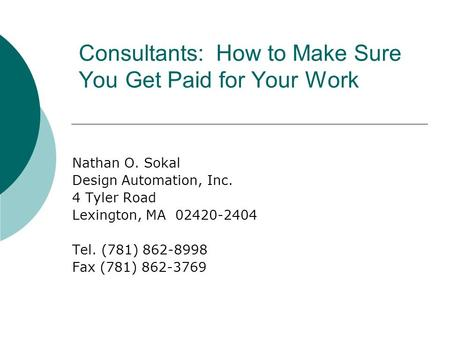 Consultants: How to Make Sure You Get Paid for Your Work Nathan O. Sokal Design Automation, Inc. 4 Tyler Road Lexington, MA 02420-2404 Tel. (781) 862-8998.