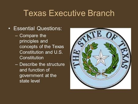 Texas Executive Branch Essential Questions: –Compare the principles and concepts of the Texas Constitution and U.S. Constitution –Describe the structure.