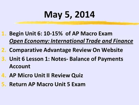 May 5, 2014 1.Begin Unit 6: 10-15% of AP Macro Exam Open Economy: International Trade and Finance 2.Comparative Advantage Review On Website 3.Unit 6 Lesson.