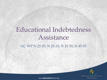 S ECRETARIAT Educational Indebtedness Assistance GC WP N 25 05; N 25 15; N 25 30; N 45 05.