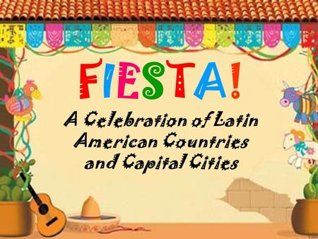 FIESTA! A Celebration of Latin American Countries and Capital Cities.