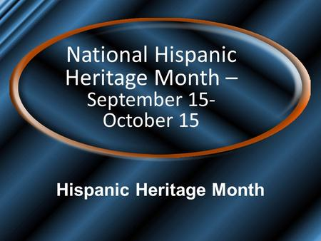 Hispanic Heritage Month National Hispanic Heritage Month – September 15- October 15.