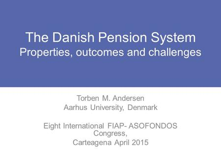 The Danish Pension System Properties, outcomes and challenges Torben M. Andersen Aarhus University, Denmark Eight International FIAP- ASOFONDOS Congress,