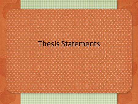 Thesis Statements. What is a thesis? Should be the last sentence of the first paragraph Is a contract with the reader – Agreement for the content and.
