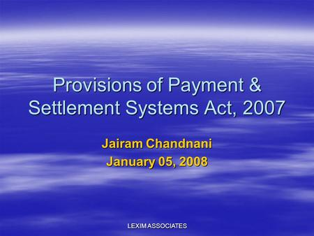 LEXIM ASSOCIATES Provisions of Payment & Settlement Systems Act, 2007 Jairam Chandnani January 05, 2008.