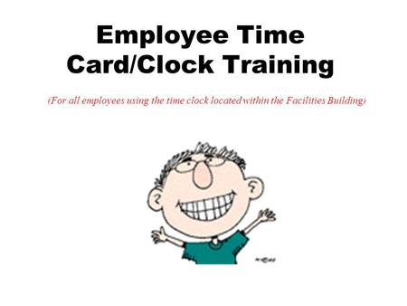 Employee Time Card/Clock Training (For all employees using the time clock located within the Facilities Building)