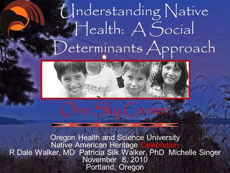 Understanding Native Health: A Social Determinants Approach One Sky Center Oregon Health and Science University Native American Heritage Celebration R.
