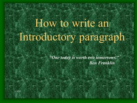 "5/30/12 1 How to write an Introductory paragraph ""One today is worth two tomorrows."" Ben Franklin."