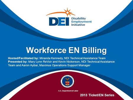 Workforce EN Billing 2013 Ticket/EN Series Hosted/Facilitated by: Miranda Kennedy, NDI Technical Assistance Team Presented by: Mary Lynn ReVoir and Kevin.