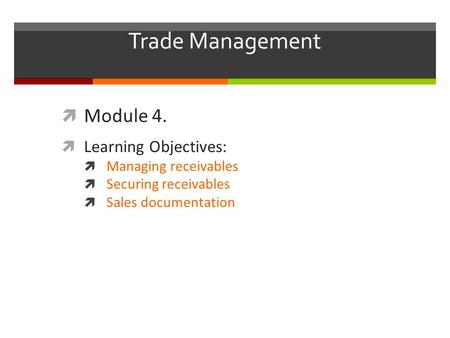 Trade Management  Module 4.  Learning Objectives:  Managing receivables  Securing receivables  Sales documentation.
