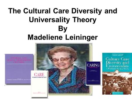 The Cultural Care Diversity and Universality Theory By Madeliene Leininger.