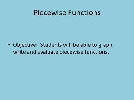 Piecewise Functions Objective: Students will be able to graph, write and evaluate piecewise functions.