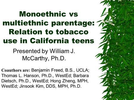 Monoethnic vs multiethnic parentage: Relation to tobacco use in California teens Presented by William J. McCarthy, Ph.D. Coauthors are: Benjamin Freed,