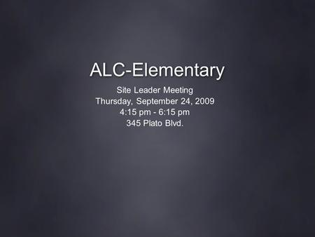 ALC-Elementary Site Leader Meeting Thursday, September 24, 2009 4:15 pm - 6:15 pm 345 Plato Blvd.