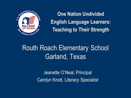 Routh Roach Elementary School Garland, Texas Jeanette O'Neal, Principal Carolyn Knott, Literacy Specialist One Nation Undivided English Language Learners: