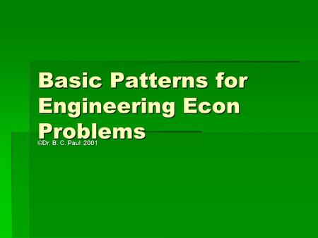 Basic Patterns for Engineering Econ Problems ©Dr. B. C. Paul 2001.