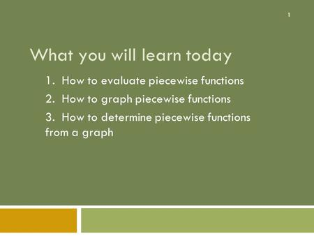 1 What you will learn today 1. How to evaluate piecewise functions 2. How to graph piecewise functions 3. How to determine piecewise functions from a graph.