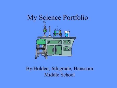 My Science Portfolio By:Holden, 6th grade, Hanscom Middle School.
