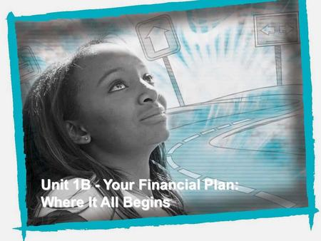 NEFE High School Financial Planning Program Unit One - Your Financial Plan: Where It All Begins Unit 1B - Your Financial Plan: Where It All Begins.
