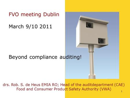 1 FVO meeting Dublin March 9/10 2011 Beyond compliance auditing! drs. Rob. S. de Heus EMIA RO; Head of the auditdepartment (CAE) Food and Consumer Product.