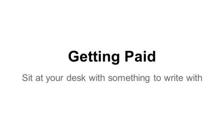 Getting Paid Sit at your desk with something to write with.