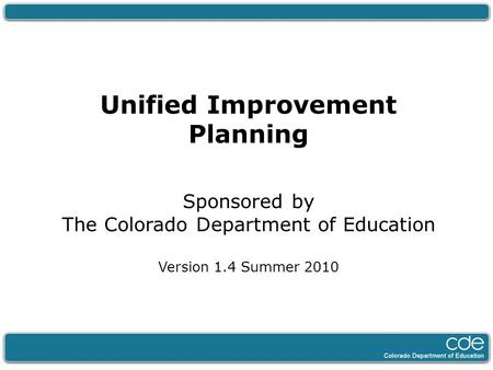 Unified Improvement Planning Sponsored by The Colorado Department of Education Version 1.4 Summer 2010.