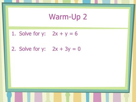 Warm-Up 2 1.Solve for y: 2x + y = 6 2.Solve for y: 2x + 3y = 0.