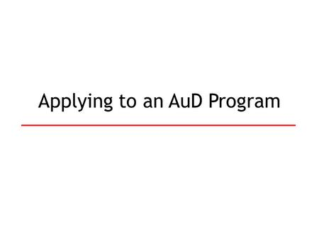 Applying to an AuD Program. Application Process Pick schools to apply to Fill out and send in applications o GREs o Grades/Transcripts o Personal Statement.
