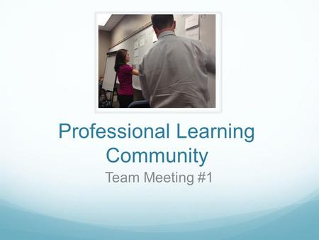 Professional Learning Community Team Meeting #1. Goals Together, we will: Develop a common understanding of Professional Learning Communities and their.