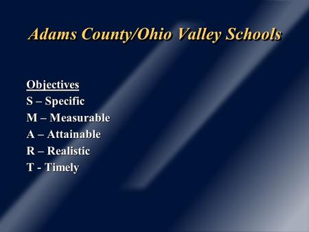 Adams County/Ohio Valley Schools Objectives S – Specific M – Measurable A – Attainable R – Realistic T - Timely.