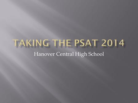 Hanover Central High School.  ALL Sophomores will be taking the PSAT on Wednesday October 15 th  Periods 1-SRT  Report to your SRT for 1 st period.