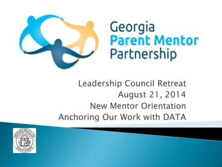 Leadership Council Retreat August 21, 2014 New Mentor Orientation Anchoring Our Work with DATA.