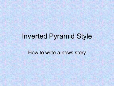 Inverted Pyramid Style How to write a news story.
