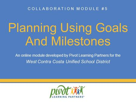 COLLABORATION MODULE #5 Planning Using Goals And Milestones An online module developed by Pivot Learning Partners for the West Contra Costa Unified School.