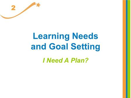 Learning Needs and Goal Setting I Need A Plan? 2.