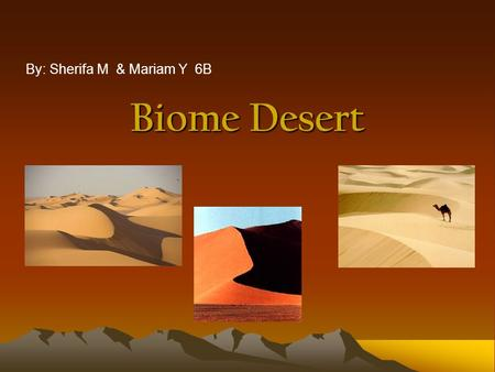 Biome Desert By: Sherifa M & Mariam Y 6B. What is a desert? Technically, any area that averages less than 10 inches (25 cm) of rain per year. People say.