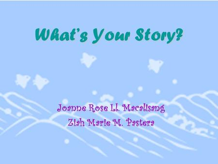 What's Your Story? Joanne Rose Ll. Macalisang Ziah Marie M. Pastera.