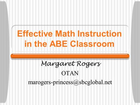 Effective Math Instruction in the ABE Classroom Margaret Rogers OTAN