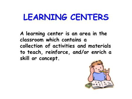 LEARNING CENTERS A learning center is an area in the classroom which contains a collection of activities and materials to teach, reinforce, and/or enrich.