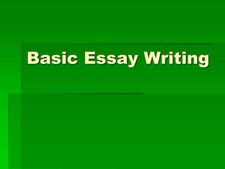 Basic Essay Writing. The Topic is up to You:  If you have not been assigned a topic, then the whole world lies before you. Sometimes that seems to make.
