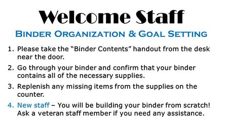 "Welcome Staff Binder Organization & Goal Setting 1.Please take the ""Binder Contents"" handout from the desk near the door. 2.Go through your binder and."