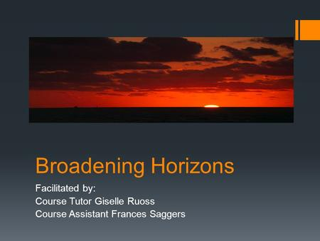Broadening Horizons Facilitated by: Course Tutor Giselle Ruoss Course Assistant Frances Saggers.