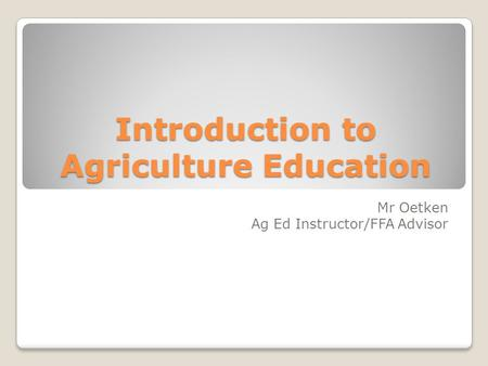 Introduction to Agriculture Education Mr Oetken Ag Ed Instructor/FFA Advisor.