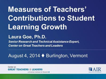 Measures of Teachers' Contributions to Student Learning Growth August 4, 2014  Burlington, Vermont Laura Goe, Ph.D. Senior Research and Technical Assistance.
