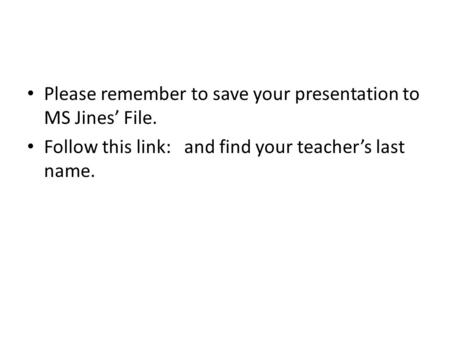Please remember to save your presentation to MS Jines' File. Follow this link: and find your teacher's last name.
