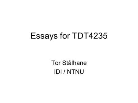 Essays for TDT4235 Tor Stålhane IDI / NTNU. Intro The essay counts for 30 of the 100 points used to grade the students of this course The essay must be.