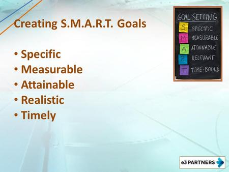 Creating S.M.A.R.T. Goals Specific Measurable Attainable Realistic Timely.