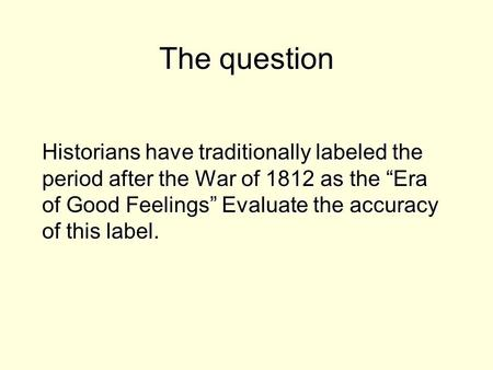 dbq era of good feelings historians have traditionally labeled the period after the war of 1812 the  The era of good feelings refers the period after the war of 1812, where there was economic instability but the name given to this was mostly accurate due to the political unity.